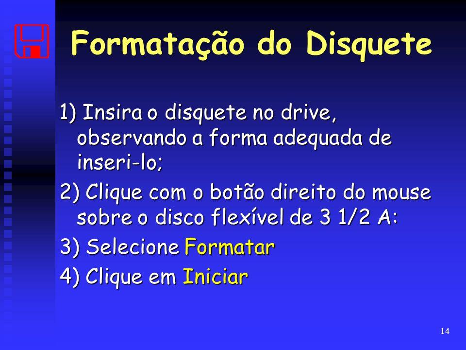 14 1) Insira o disquete no drive, observando a forma adequada de inseri-lo; 2) Clique com o botão direito do mouse sobre o disco flexível de 3 1/2 A: