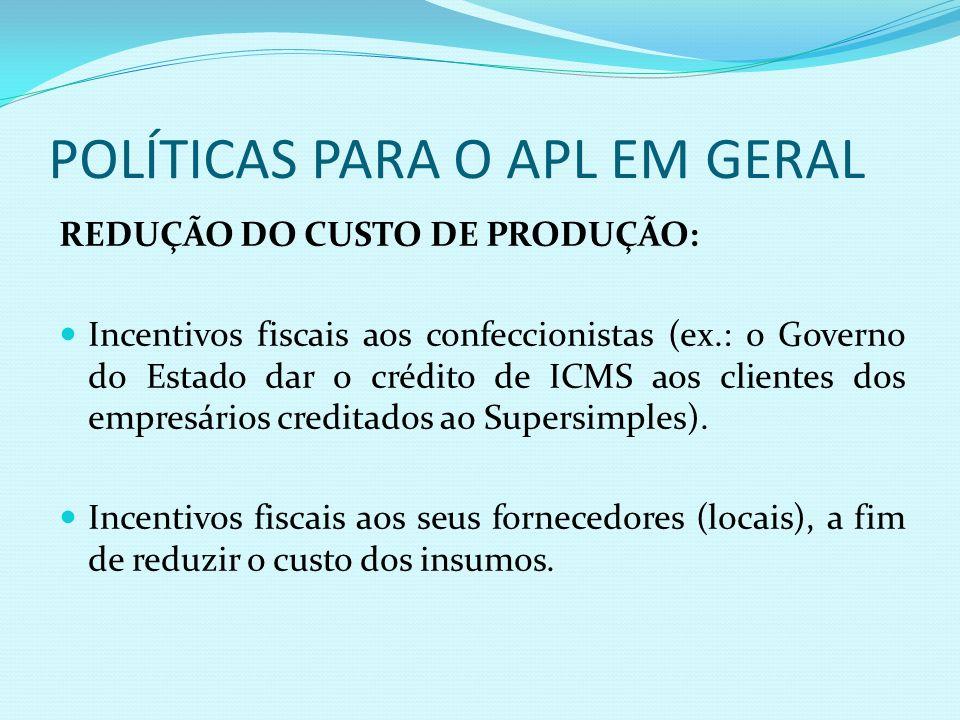 POLÍTICAS PARA O APL EM GERAL REDUÇÃO DO CUSTO DE PRODUÇÃO: Incentivos fiscais aos confeccionistas (ex.: o Governo do Estado dar o crédito de ICMS aos