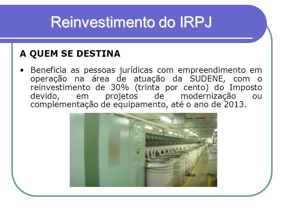 Reinvestimento do IRPJ Beneficia as pessoas jurídicas com empreendimento em operação na área de atuação da SUDENE, com o reinvestimento de 30% (trinta