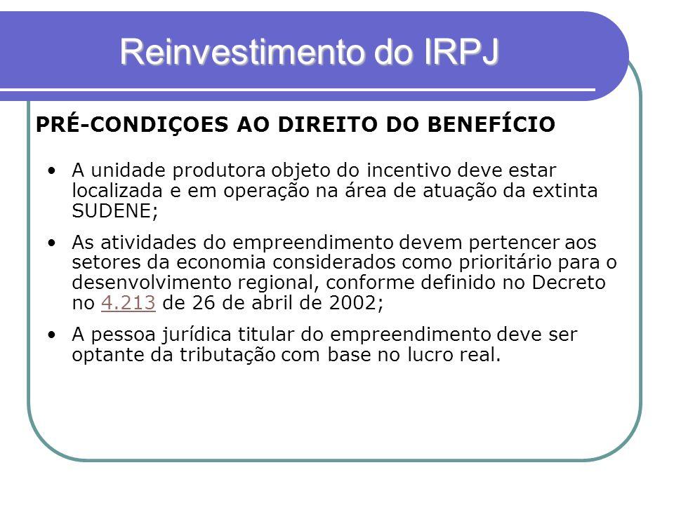 Reinvestimento do IRPJ PRÉ-CONDIÇOES AO DIREITO DO BENEFÍCIO A unidade produtora objeto do incentivo deve estar localizada e em operação na área de at