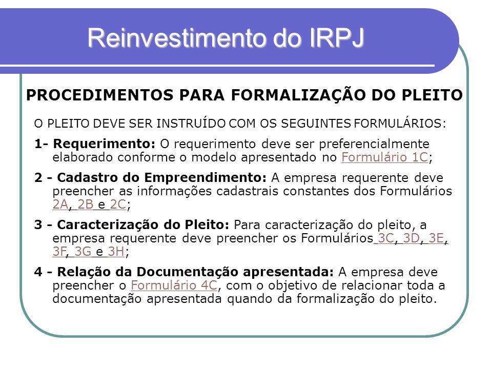 Reinvestimento do IRPJ PROCEDIMENTOS PARA FORMALIZAÇÃO DO PLEITO O PLEITO DEVE SER INSTRUÍDO COM OS SEGUINTES FORMULÁRIOS: 1- Requerimento: O requerim