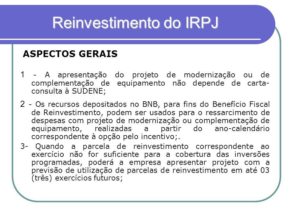 Reinvestimento do IRPJ 1 - A apresentação do projeto de modernização ou de complementação de equipamento não depende de carta- consulta à SUDENE; 2 -