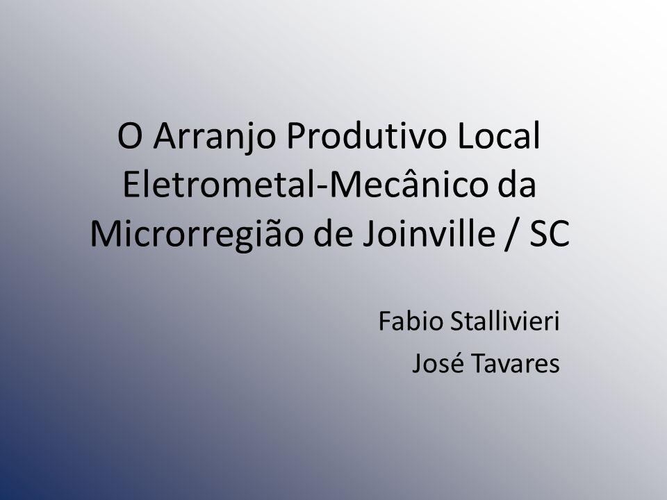 O Arranjo Produtivo Local Eletrometal-Mecânico da Microrregião de Joinville / SC Fabio Stallivieri José Tavares