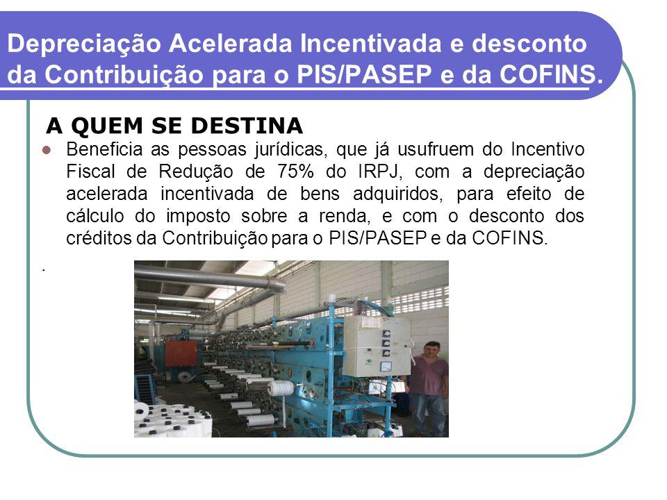 Depreciação Acelerada Incentivada e desconto da Contribuição para o PIS/PASEP e da COFINS. Beneficia as pessoas jurídicas, que já usufruem do Incentiv