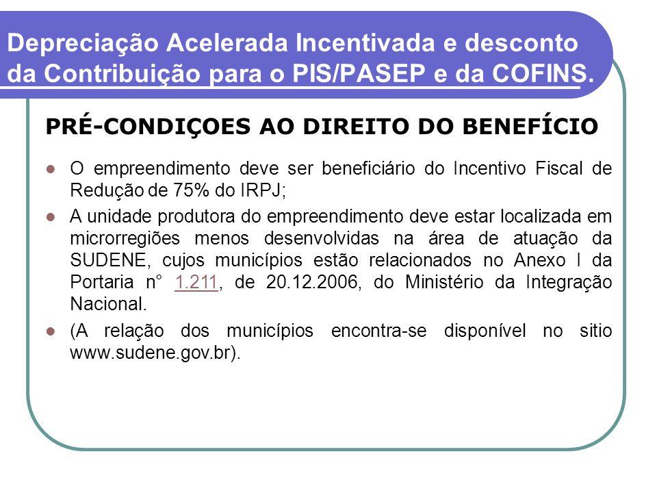 Depreciação Acelerada Incentivada e desconto da Contribuição para o PIS/PASEP e da COFINS. PRÉ-CONDIÇOES AO DIREITO DO BENEFÍCIO O empreendimento deve