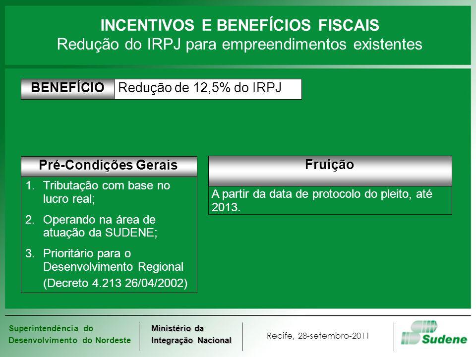 Superintendência do Desenvolvimento do Nordeste Recife, 28-setembro-2011 Ministério da Integração Nacional INCENTIVOS E BENEFÍCIOS FISCAIS REQUERIMENTO SEGUNDO MODELO DISPONÍVEL NO SITE www.sudene.gov.br SUDENE Análise e Vistoria do Empreendimento LAUDO CONSTITUTIVO DO DIREITO RECEITA FEDERAL DO BRASIL Redução de 12,5% do IRPJBENEFÍCIO Fluxo de procedimentos SUDENE Check-list OK Redução do IRPJ para empreendimentos existentes Devolução