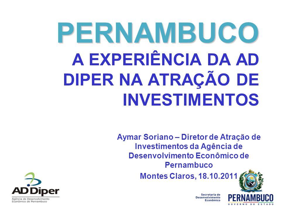 PERNAMBUCO PERNAMBUCO A EXPERIÊNCIA DA AD DIPER NA ATRAÇÃO DE INVESTIMENTOS Aymar Soriano – Diretor de Atração de Investimentos da Agência de Desenvolvimento Econômico de Pernambuco Montes Claros, 18.10.2011