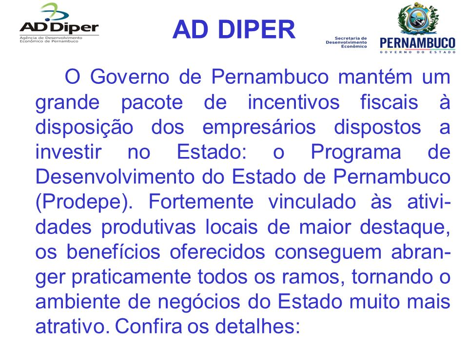 AD DIPER O Governo de Pernambuco mantém um grande pacote de incentivos fiscais à disposição dos empresários dispostos a investir no Estado: o Programa de Desenvolvimento do Estado de Pernambuco (Prodepe).