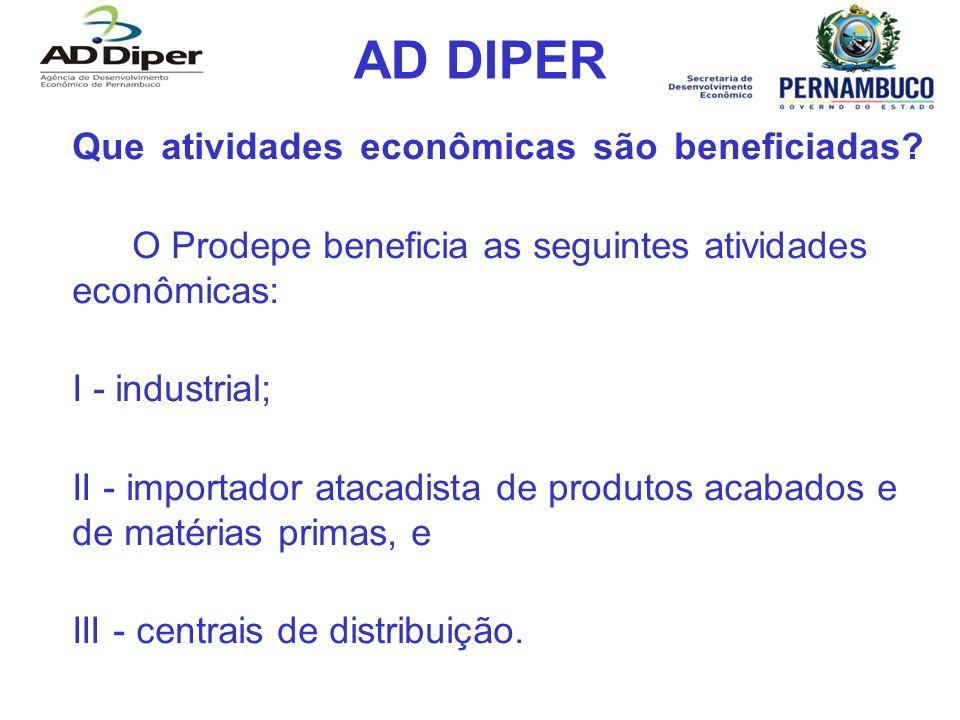 AD DIPER Que atividades econômicas são beneficiadas? O Prodepe beneficia as seguintes atividades econômicas: I - industrial; II - importador atacadist