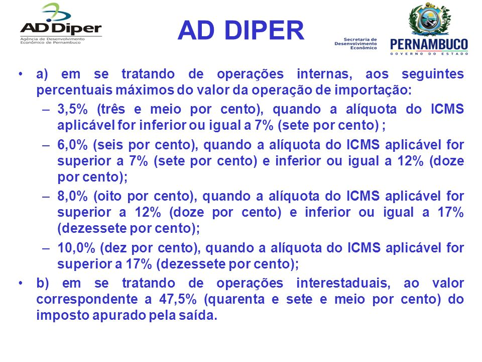 AD DIPER a) em se tratando de operações internas, aos seguintes percentuais máximos do valor da operação de importação: –3,5% (três e meio por cento), quando a alíquota do ICMS aplicável for inferior ou igual a 7% (sete por cento) ; –6,0% (seis por cento), quando a alíquota do ICMS aplicável for superior a 7% (sete por cento) e inferior ou igual a 12% (doze por cento); –8,0% (oito por cento), quando a alíquota do ICMS aplicável for superior a 12% (doze por cento) e inferior ou igual a 17% (dezessete por cento); –10,0% (dez por cento), quando a alíquota do ICMS aplicável for superior a 17% (dezessete por cento); b) em se tratando de operações interestaduais, ao valor correspondente a 47,5% (quarenta e sete e meio por cento) do imposto apurado pela saída.