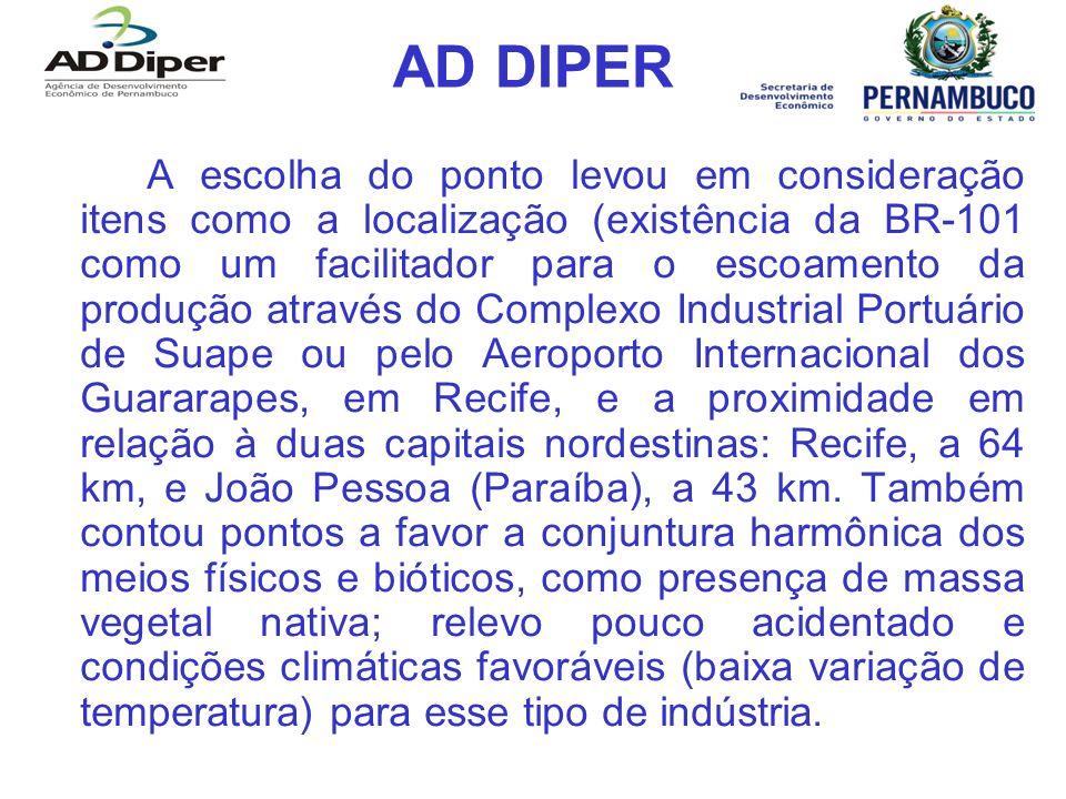 AD DIPER A escolha do ponto levou em consideração itens como a localização (existência da BR-101 como um facilitador para o escoamento da produção através do Complexo Industrial Portuário de Suape ou pelo Aeroporto Internacional dos Guararapes, em Recife, e a proximidade em relação à duas capitais nordestinas: Recife, a 64 km, e João Pessoa (Paraíba), a 43 km.
