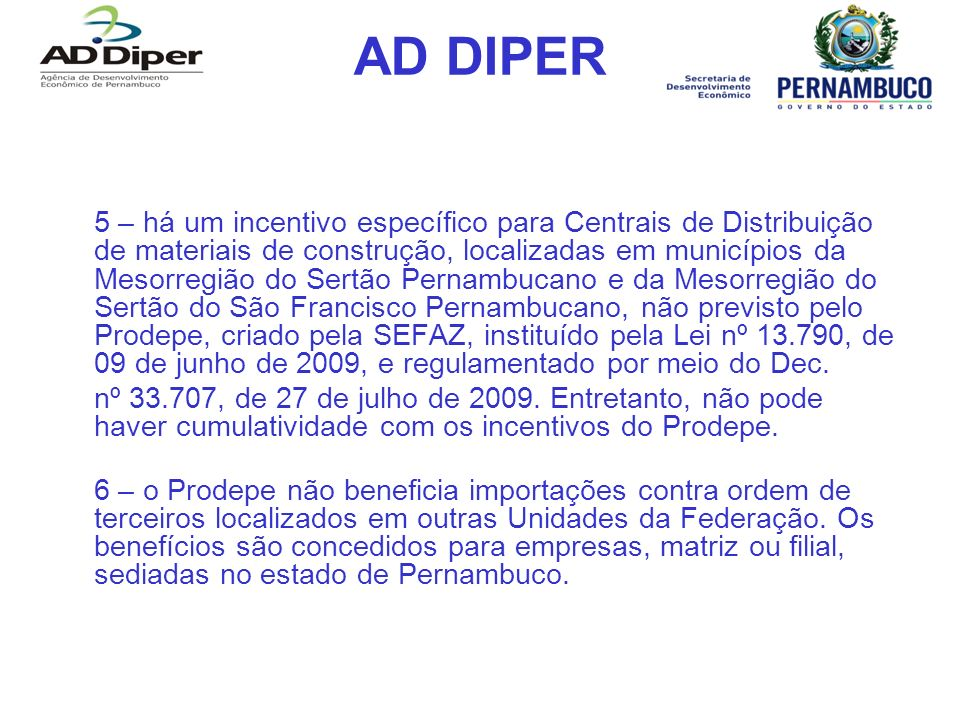 AD DIPER 5 – há um incentivo específico para Centrais de Distribuição de materiais de construção, localizadas em municípios da Mesorregião do Sertão Pernambucano e da Mesorregião do Sertão do São Francisco Pernambucano, não previsto pelo Prodepe, criado pela SEFAZ, instituído pela Lei nº 13.790, de 09 de junho de 2009, e regulamentado por meio do Dec.