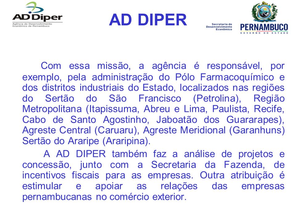 AD DIPER Diretorias Márcio Stefanni Diretor presidente: marcio.stefanni@addiper.pe.gov.brmarcio.stefanni@addiper.pe.gov.br Alberto Galvão Vice-presidente: alberto.galvao@addiper.pe.gov.bralberto.galvao@addiper.pe.gov.br Luiz Quental Diretor de Planejamento e Estratégias: luiz.quental@addiper.pe.gov.brluiz.quental@addiper.pe.gov.br Aymar Soriano Diretor de Atração de Investimentos: aymar@addiper.pe.gov.braymar@addiper.pe.gov.br Fernando José Leitão Victorino dos Santos Diretor de Infraestrutura: fernando.victorino@addiper.pe.gov.brfernando.victorino@addiper.pe.gov.br Alexandre Diniz Diretor de Gestão: alexandre.diniz@addiper.pe.gov.bralexandre.diniz@addiper.pe.gov.br Roberto Lessa Diretor de Promoção da Economia Criativa: roberto.lessa@addiper.pe.gov.br roberto.lessa@addiper.pe.gov.br Caio Ramos Coordenador jurídico: caio.ramos@addiper.pe.gov.brcaio.ramos@addiper.pe.gov.br