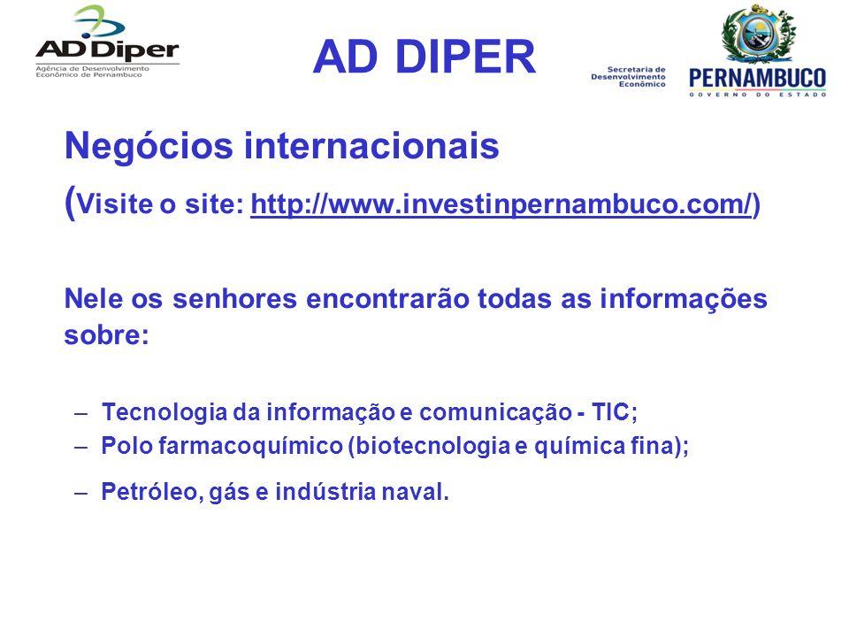 AD DIPER Negócios internacionais ( Visite o site: http://www.investinpernambuco.com/)http://www.investinpernambuco.com/ Nele os senhores encontrarão todas as informações sobre: –Tecnologia da informação e comunicação - TIC; –Polo farmacoquímico (biotecnologia e química fina); –Petróleo, gás e indústria naval.