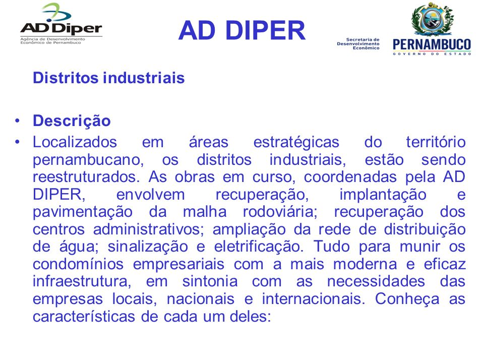 AD DIPER Distritos industriais Descrição Localizados em áreas estratégicas do território pernambucano, os distritos industriais, estão sendo reestrutu
