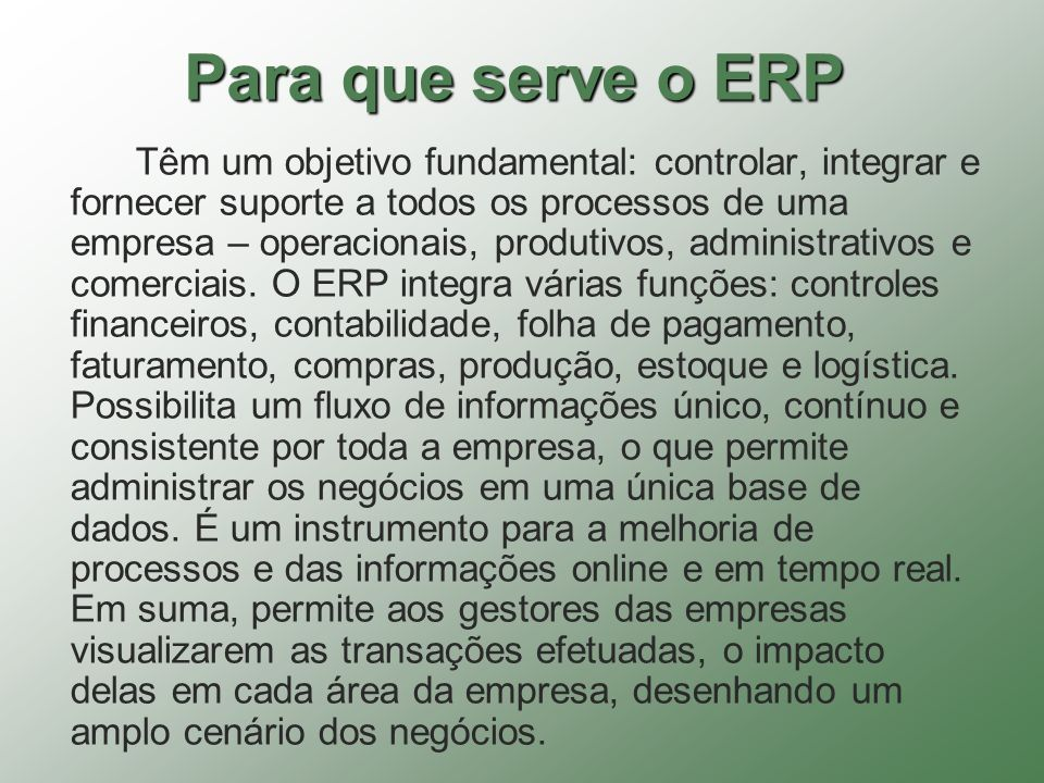 Para que serve o ERP Têm um objetivo fundamental: controlar, integrar e fornecer suporte a todos os processos de uma empresa – operacionais, produtivo