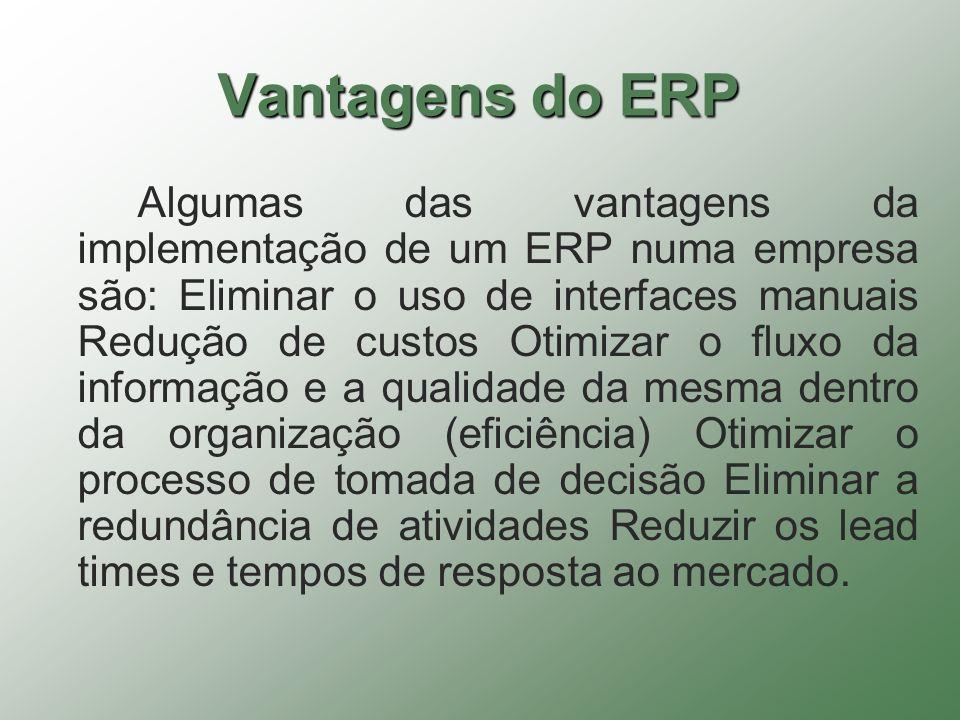 Vantagens do ERP Algumas das vantagens da implementação de um ERP numa empresa são: Eliminar o uso de interfaces manuais Redução de custos Otimizar o