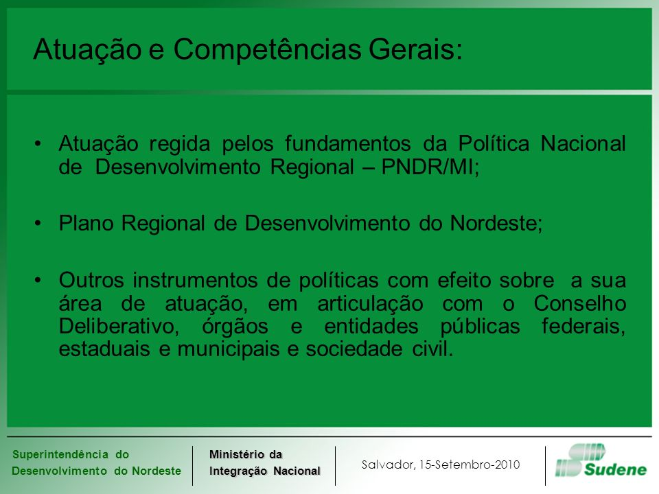 Superintendência do Desenvolvimento do Nordeste Salvador, 15-Setembro-2010 Ministério da Integração Nacional Atuação e Competências Gerais: Atuação re