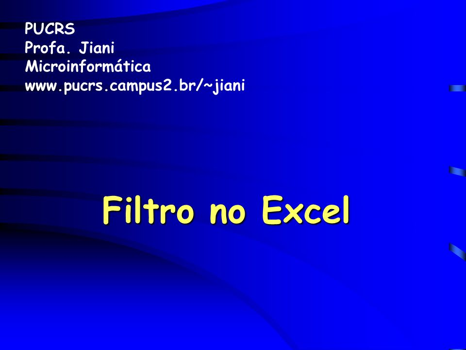 Filtro no Excel PUCRS Profa. Jiani Microinformática www.pucrs.campus2.br/~jiani
