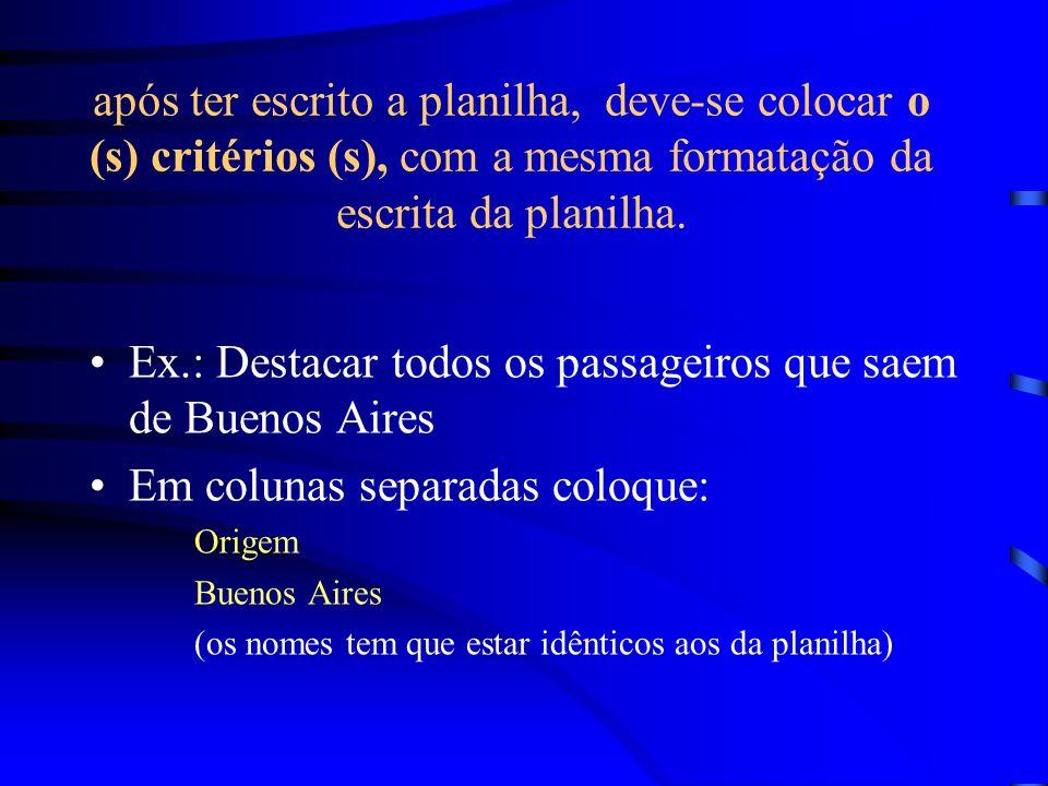 após ter escrito a planilha, deve-se colocar o (s) critérios (s), com a mesma formatação da escrita da planilha. Ex.: Destacar todos os passageiros qu