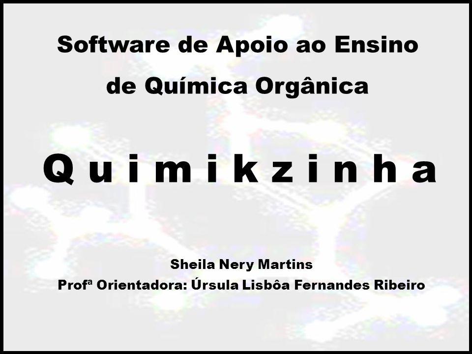Q u i m i k z i n h a Software de Apoio ao Ensino de Química Orgânica Sheila Nery Martins Profª Orientadora: Úrsula Lisbôa Fernandes Ribeiro