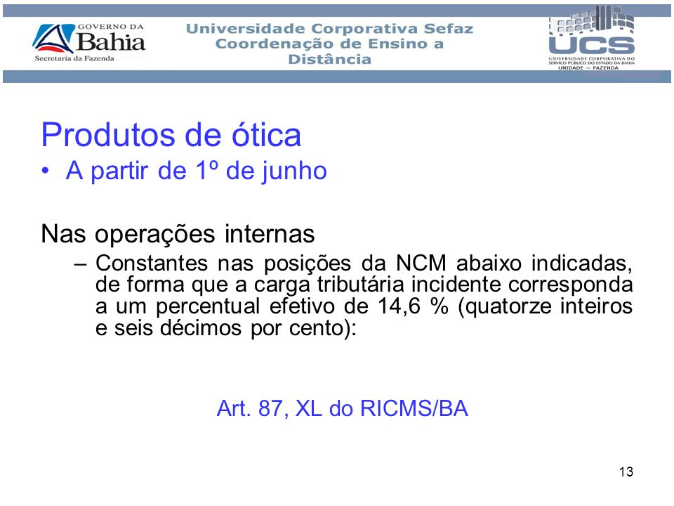 13 Produtos de ótica A partir de 1º de junho Nas operações internas –Constantes nas posições da NCM abaixo indicadas, de forma que a carga tributária
