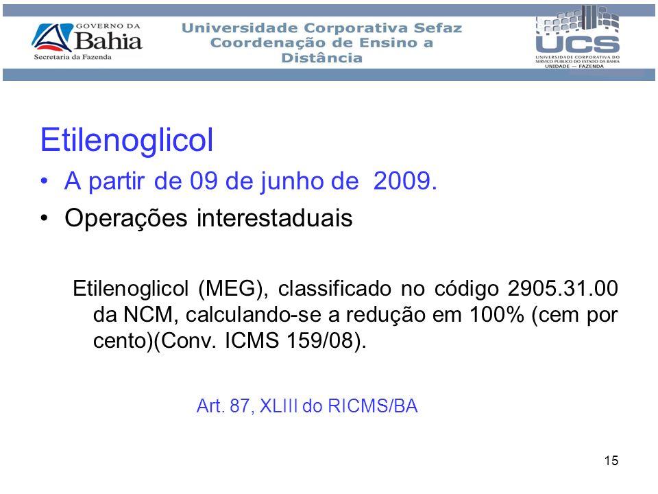 15 Etilenoglicol A partir de 09 de junho de 2009. Operações interestaduais Etilenoglicol (MEG), classificado no código 2905.31.00 da NCM, calculando-s