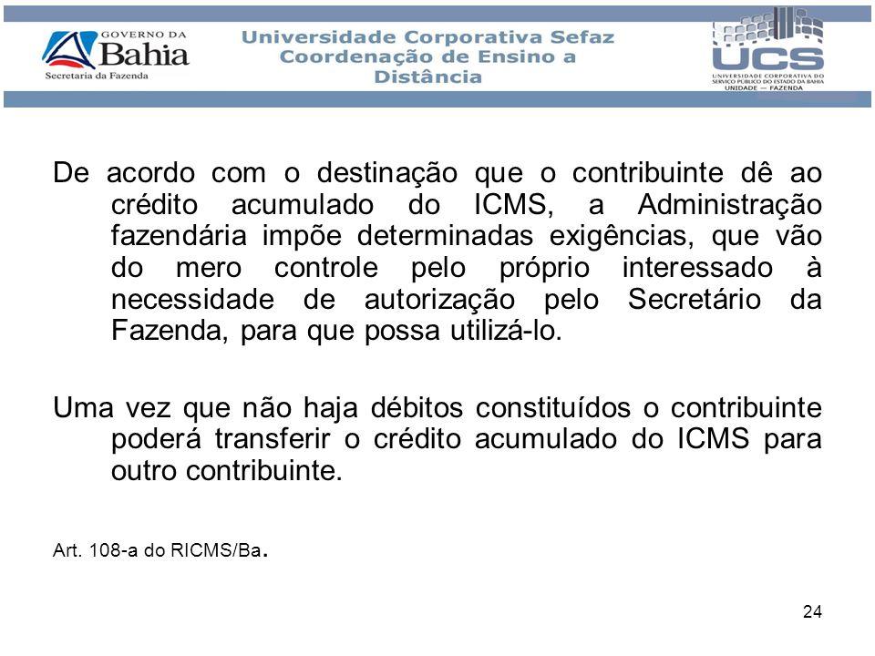 24 De acordo com o destinação que o contribuinte dê ao crédito acumulado do ICMS, a Administração fazendária impõe determinadas exigências, que vão do