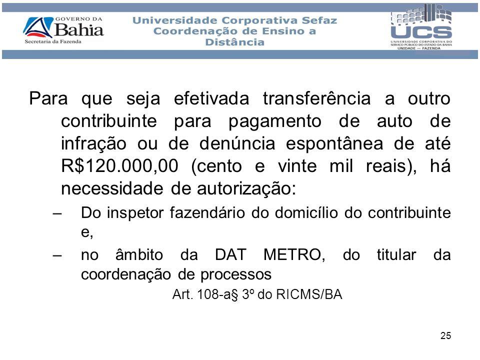 25 Para que seja efetivada transferência a outro contribuinte para pagamento de auto de infração ou de denúncia espontânea de até R$120.000,00 (cento