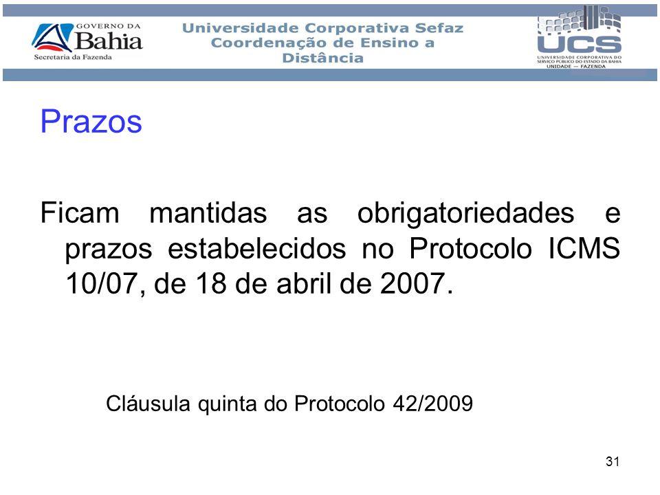 31 Prazos Ficam mantidas as obrigatoriedades e prazos estabelecidos no Protocolo ICMS 10/07, de 18 de abril de 2007. Cláusula quinta do Protocolo 42/2