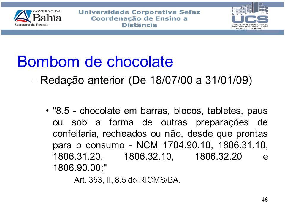 49 Bombom de chocolate –Redação atual (a partir de 1º/02/2009) 8.5 - chocolate em barras, blocos, tabletes, paus ou sob a forma de ovo de páscoa, bombons ou outras preparações de confeitaria, recheados ou não, desde que prontas para o consumo - NCM 1704.90.10, 1806.31.10, 1806.31.20, 1806.32.10, 1806.32.20 e 1806.90.00; Art.
