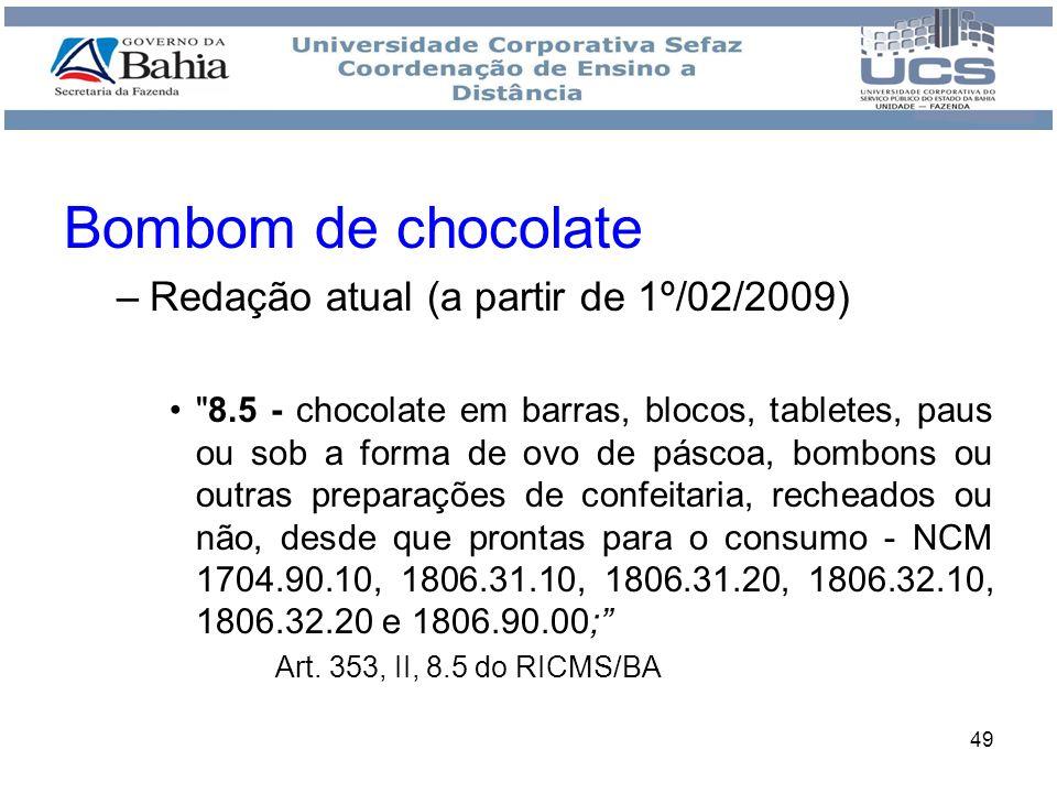 50 Excluídos da ST (a partir de 1º/01/2009) - Gomas de mascar - NCM 1704.10.00; - bombons, balas, caramelos, confeitos, pastilhas e dropes - NCM 1704.90.10, 1704.90.20 e 1806.90.00; - pirulitos - NCM 1704.90.90; Art.