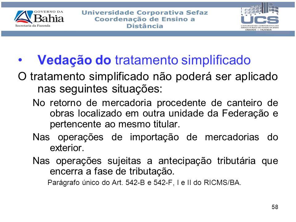 58 Vedação do tratamento simplificado O tratamento simplificado não poderá ser aplicado nas seguintes situações: No retorno de mercadoria procedente d