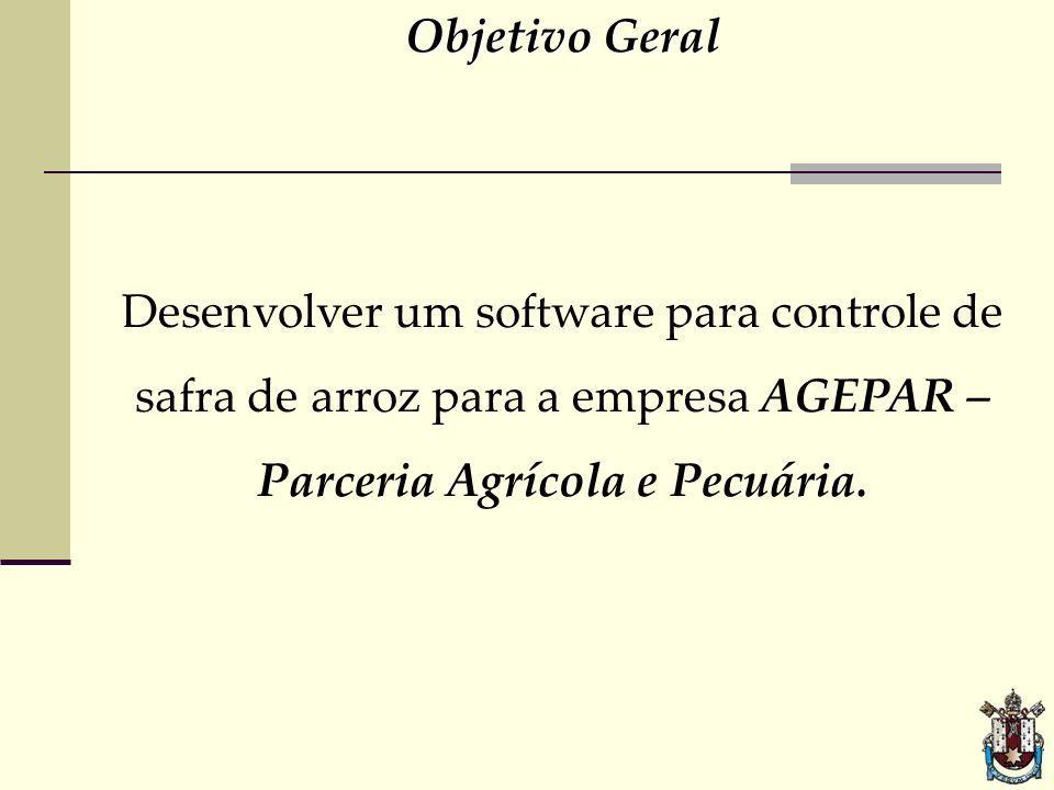 Objetivo Geral Desenvolver um software para controle de safra de arroz para a empresa AGEPAR – Parceria Agrícola e Pecuária.
