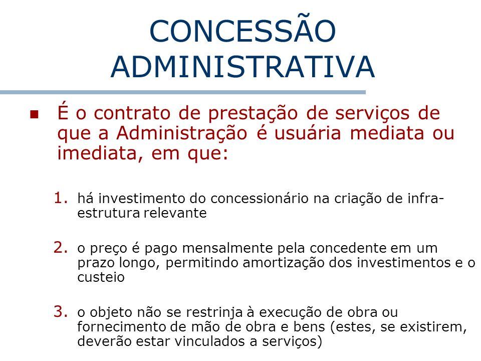 CONCESSÃO ADMINISTRATIVA É o contrato de prestação de serviços de que a Administração é usuária mediata ou imediata, em que: 1. há investimento do con