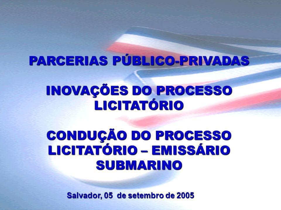 PARCERIAS PÚBLICO-PRIVADAS INOVAÇÕES DO PROCESSO LICITATÓRIO CONDUÇÃO DO PROCESSO LICITATÓRIO – EMISSÁRIO SUBMARINO Salvador, 05 de setembro de 2005