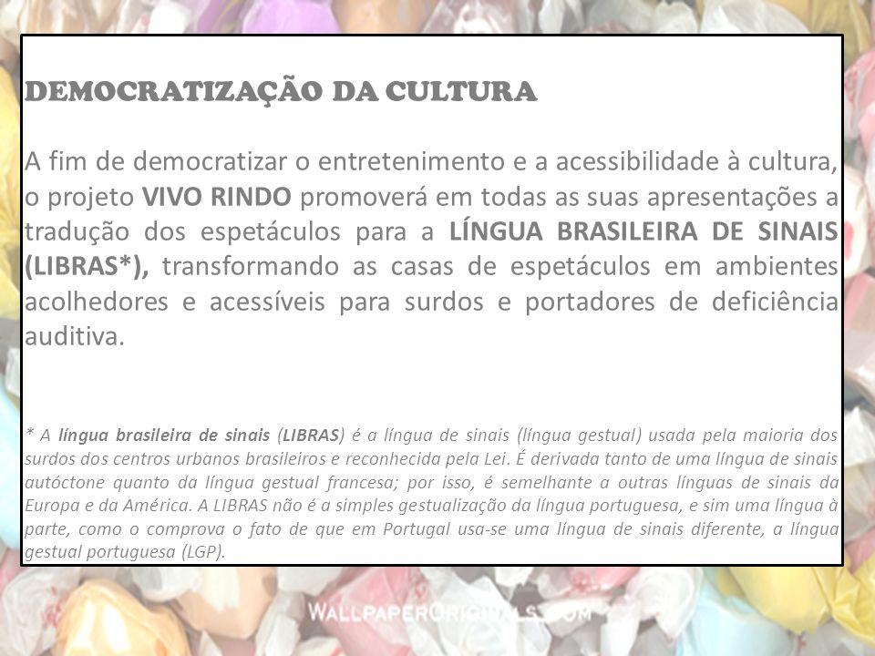 DEMOCRATIZAÇÃO DA CULTURA A fim de democratizar o entretenimento e a acessibilidade à cultura, o projeto VIVO RINDO promoverá em todas as suas apresentações a tradução dos espetáculos para a LÍNGUA BRASILEIRA DE SINAIS (LIBRAS*), transformando as casas de espetáculos em ambientes acolhedores e acessíveis para surdos e portadores de deficiência auditiva.