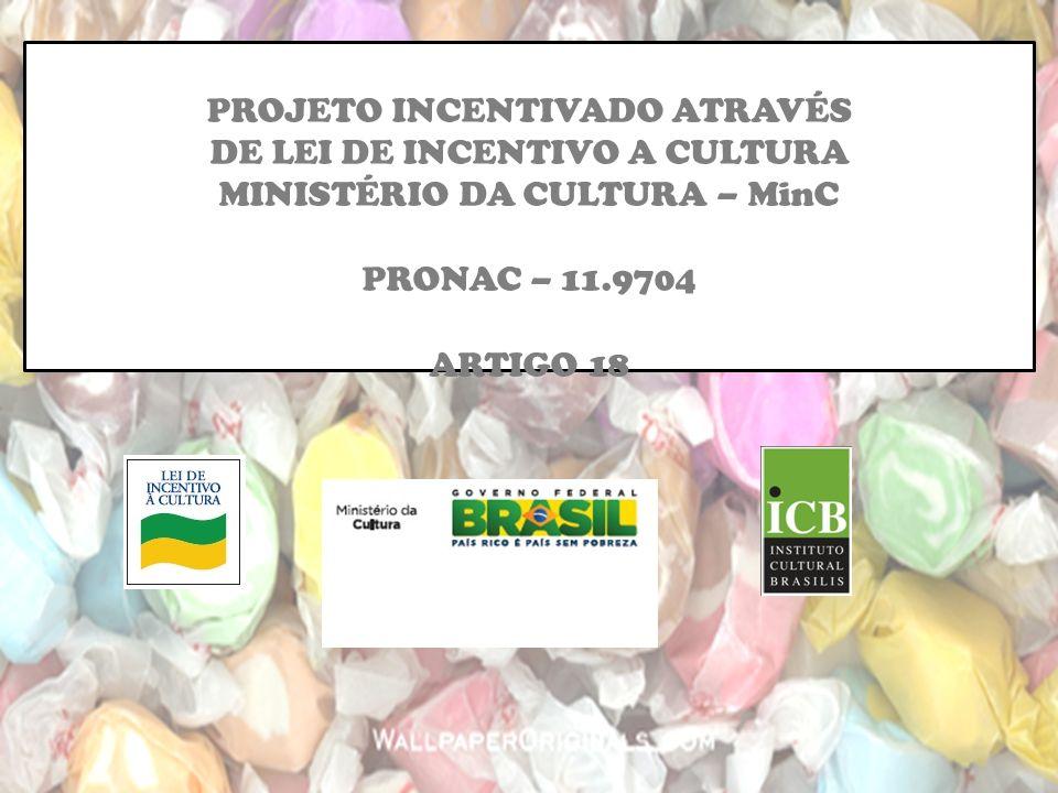 PROJETO INCENTIVADO ATRAVÉS DE LEI DE INCENTIVO A CULTURA MINISTÉRIO DA CULTURA – MinC PRONAC – 11.9704 ARTIGO 18