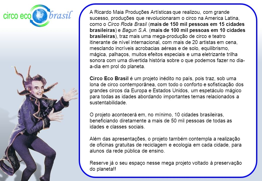 A Ricardo Maia Produções Artísticas que realizou, com grande sucesso, produções que revolucionaram o circo na America Latina, como o Circo Roda Brasil