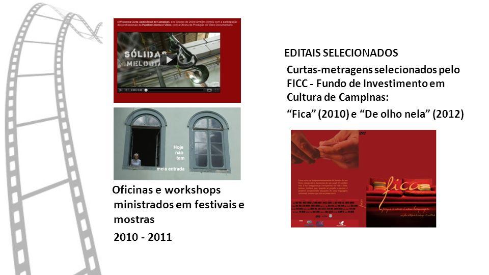 EDITAIS SELECIONADOS Curtas-metragens selecionados pelo FICC - Fundo de Investimento em Cultura de Campinas: Fica (2010) e De olho nela (2012) Oficinas e workshops ministrados em festivais e mostras 2010 - 2011