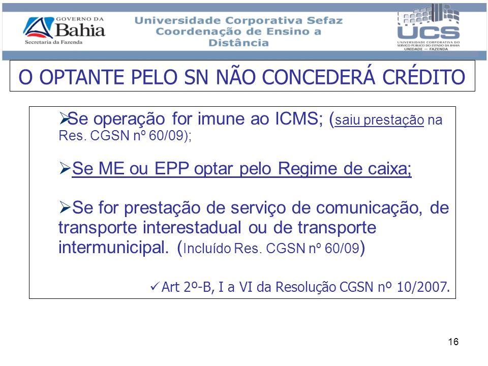 16 O OPTANTE PELO SN NÃO CONCEDERÁ CRÉDITO Se operação for imune ao ICMS; ( saiu prestação na Res. CGSN nº 60/09); Se ME ou EPP optar pelo Regime de c