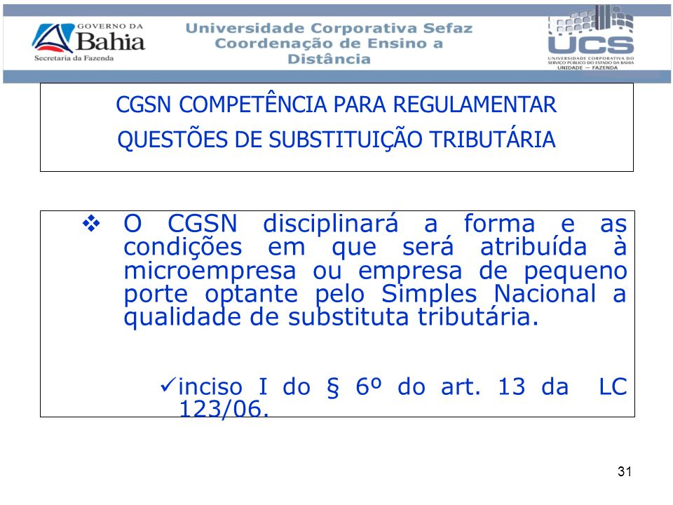 31 CGSN COMPETÊNCIA PARA REGULAMENTAR QUESTÕES DE SUBSTITUIÇÃO TRIBUTÁRIA O CGSN disciplinará a forma e as condições em que será atribuída à microempr