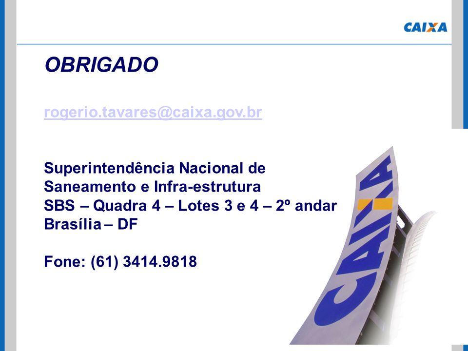 OBRIGADO rogerio.tavares@caixa.gov.br Superintendência Nacional de Saneamento e Infra-estrutura SBS – Quadra 4 – Lotes 3 e 4 – 2º andar Brasília – DF
