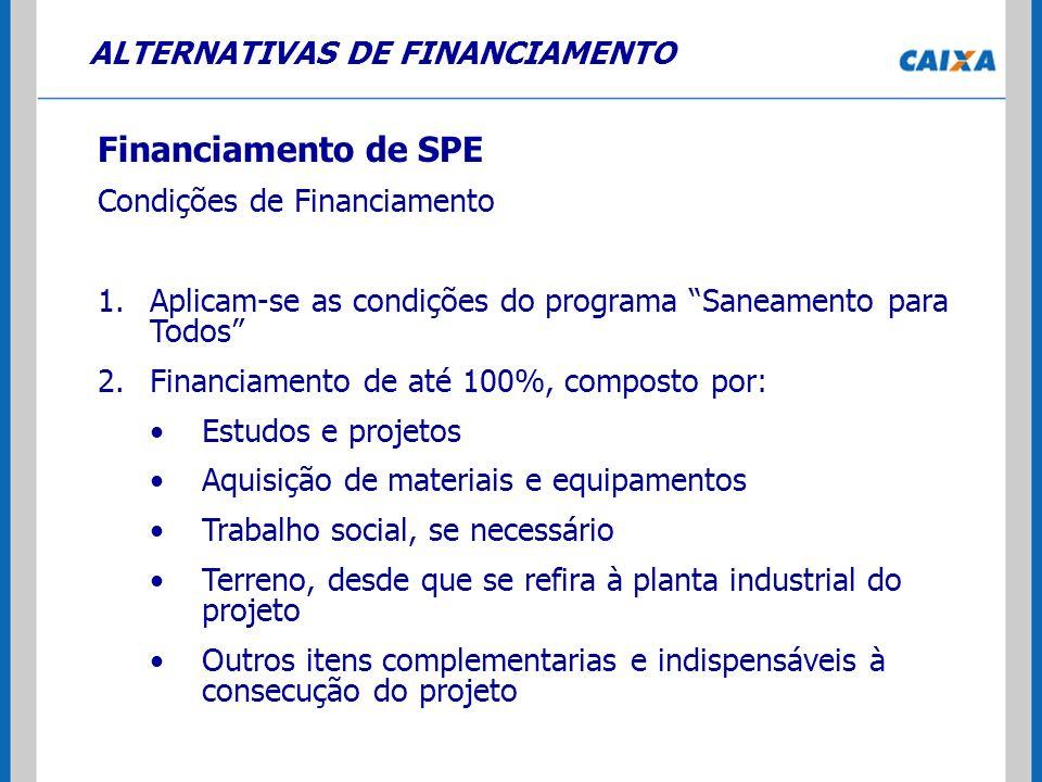 ALTERNATIVAS DE FINANCIAMENTO Financiamento de SPE Condições de Financiamento 1.Aplicam-se as condições do programa Saneamento para Todos 2.Financiame