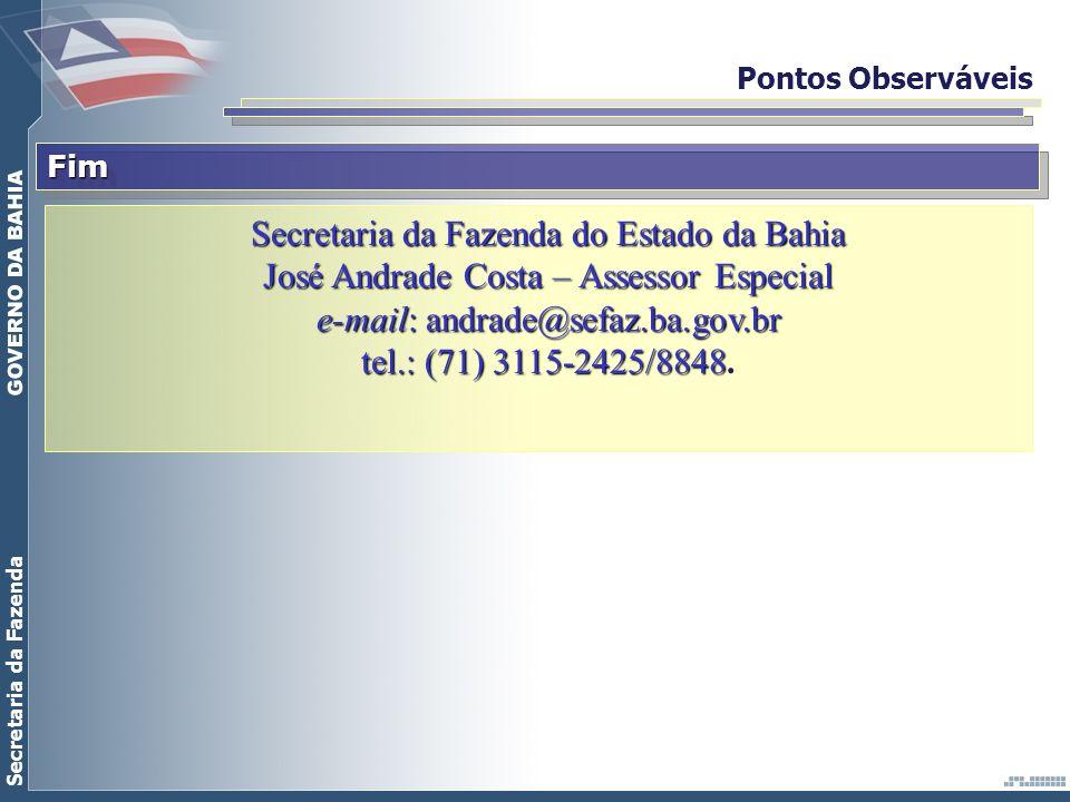 Secretaria da Fazenda Pontos ObserváveisFimFim Secretaria da Fazenda do Estado da Bahia José Andrade Costa – Assessor Especial e-mail: andrade@sefaz.b