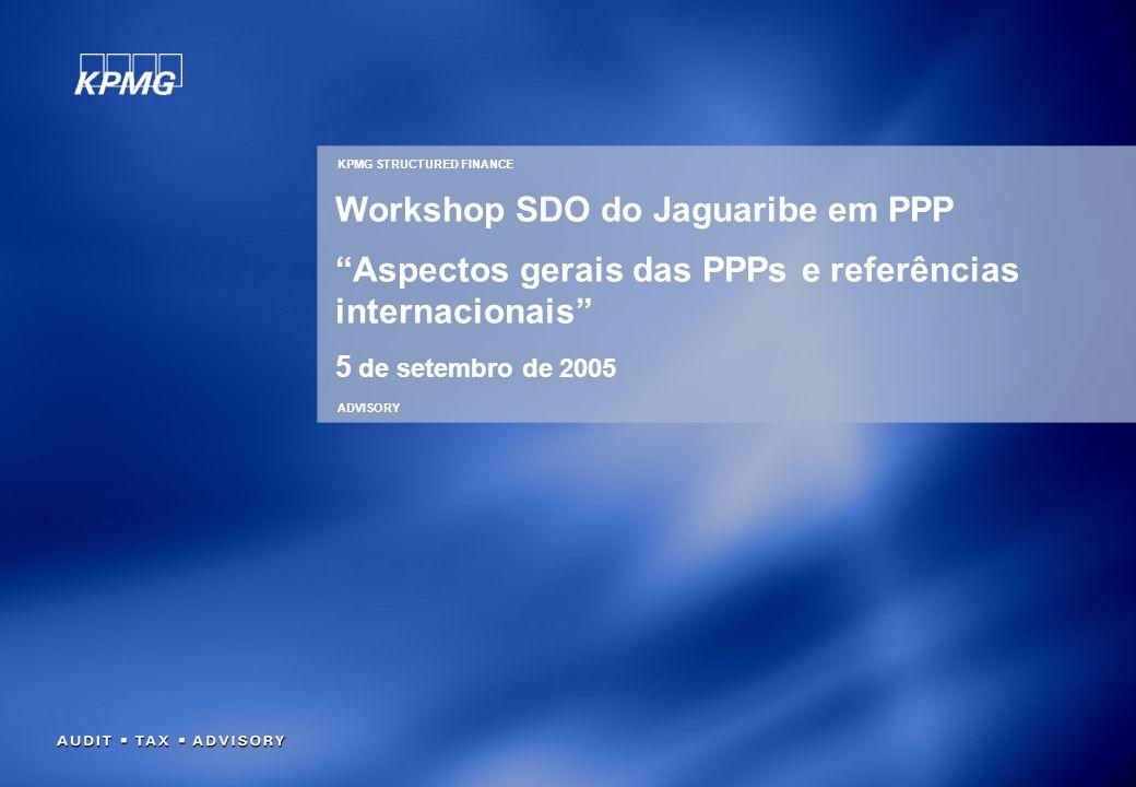 KPMG STRUCTURED FINANCE ADVISORY Workshop SDO do Jaguaribe em PPP Aspectos gerais das PPPs e referências internacionais 5 de setembro de 2005