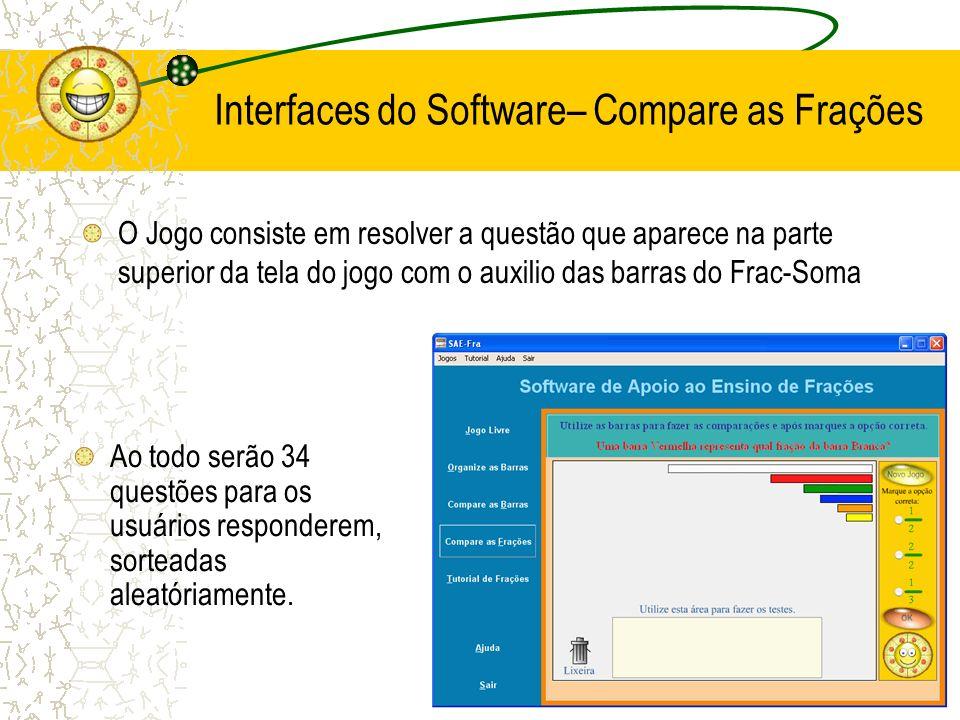 Interfaces do Software– Compare as Frações O Jogo consiste em resolver a questão que aparece na parte superior da tela do jogo com o auxilio das barra