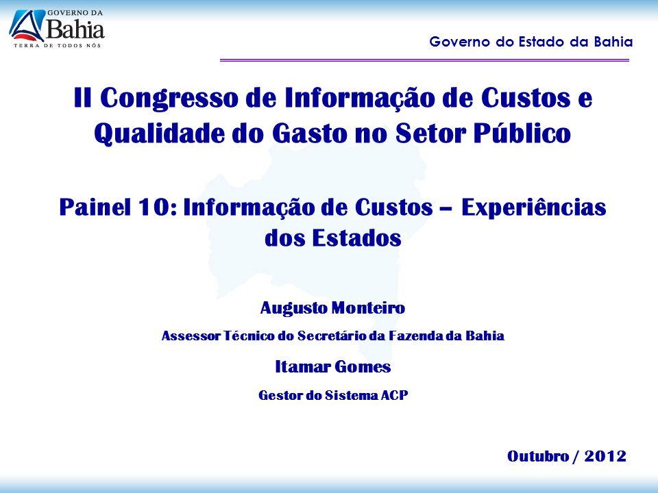 Governo do Estado da Bahia II Congresso de Informação de Custos e Qualidade do Gasto no Setor Público Painel 10: Informação de Custos – Experiências d