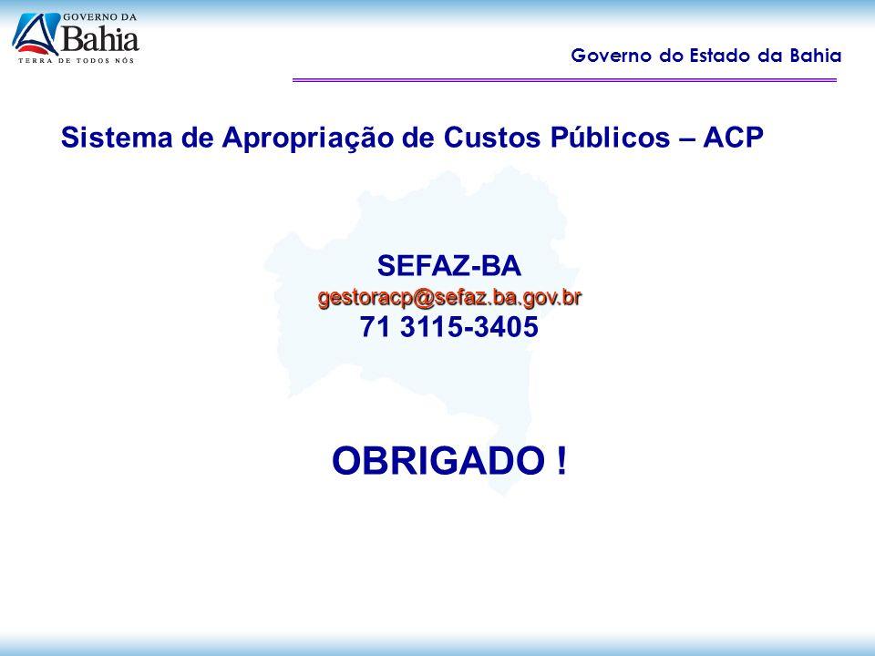 Governo do Estado da Bahia Sistema de Apropriação de Custos Públicos – ACP SEFAZ-BAgestoracp@sefaz.ba.gov.br 71 3115-3405 OBRIGADO !
