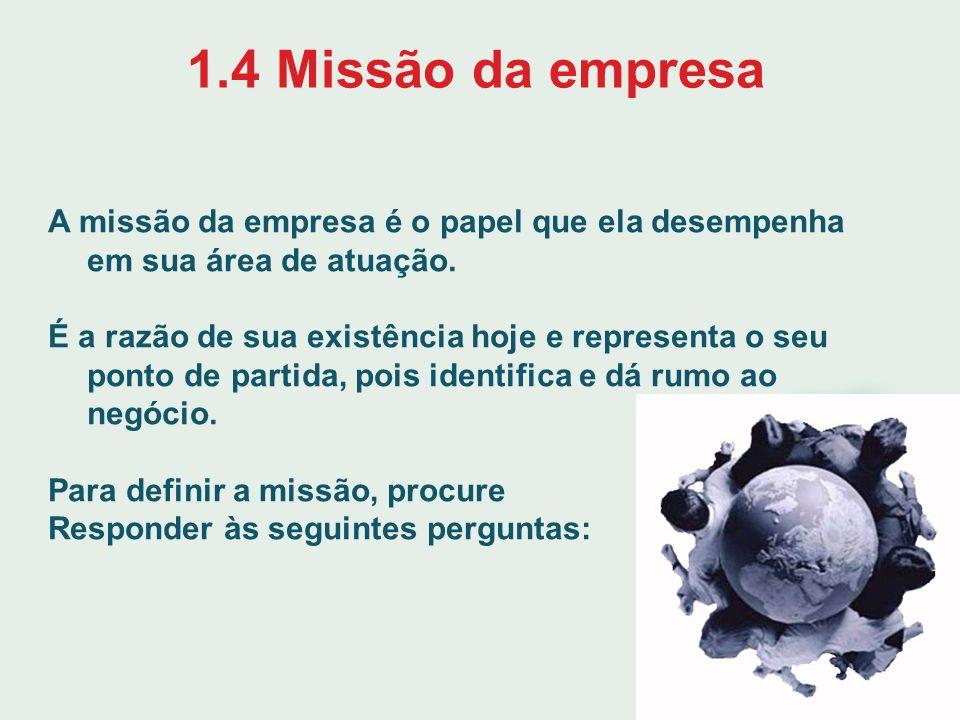 1.4 Missão da empresa A missão da empresa é o papel que ela desempenha em sua área de atuação. É a razão de sua existência hoje e representa o seu pon
